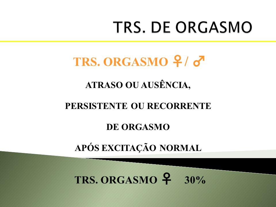 TRS. ORGASMO / ATRASO OU AUSÊNCIA, PERSISTENTE OU RECORRENTE DE ORGASMO APÓS EXCITAÇÃO NORMAL TRS. ORGASMO 30%