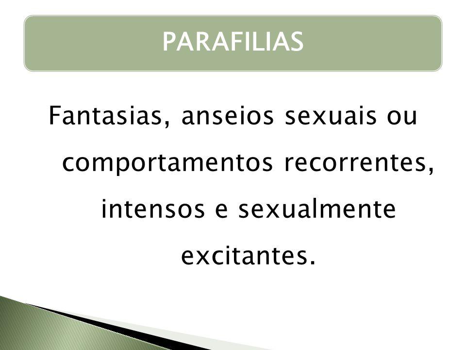 Fantasias, anseios sexuais ou comportamentos recorrentes, intensos e sexualmente excitantes. PARAFILIAS
