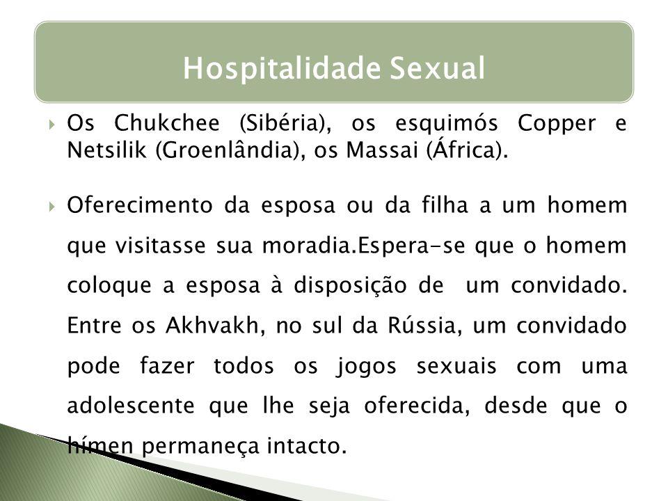 Os Chukchee (Sibéria), os esquimós Copper e Netsilik (Groenlândia), os Massai (África). Oferecimento da esposa ou da filha a um homem que visitasse su