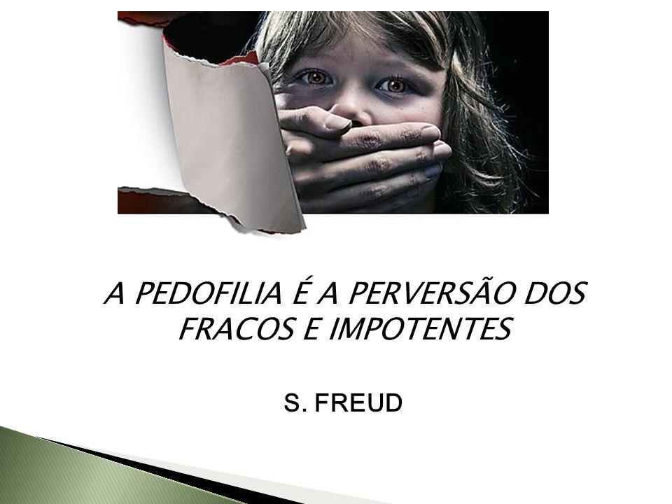 A PEDOFILIA É A PERVERSÃO DOS FRACOS E IMPOTENTES S. FREUD