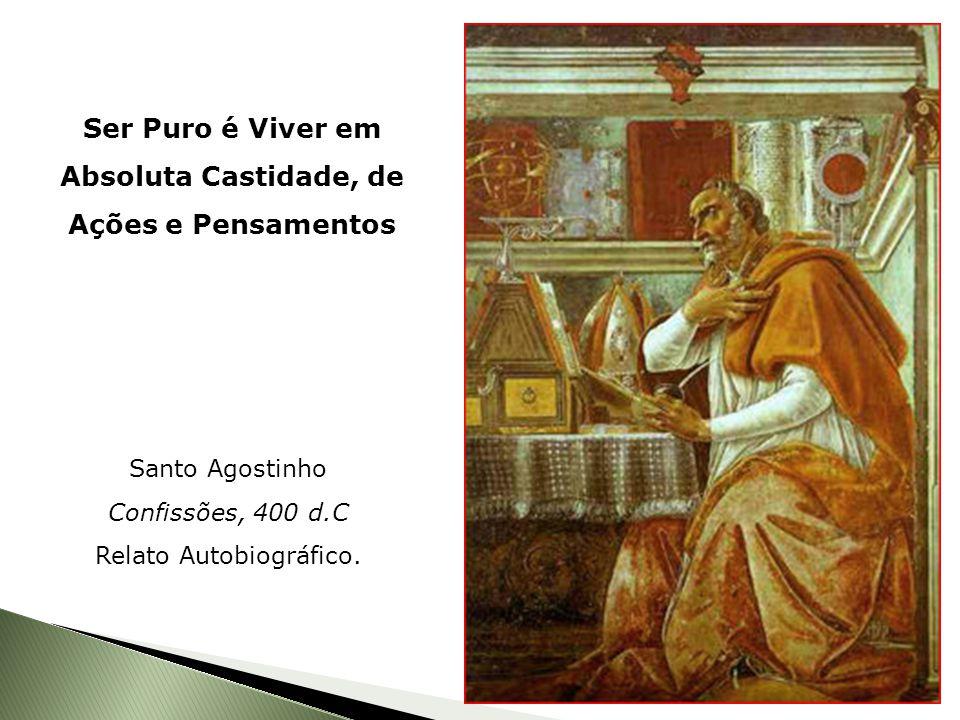 Ser Puro é Viver em Absoluta Castidade, de Ações e Pensamentos Santo Agostinho Confissões, 400 d.C Relato Autobiográfico.