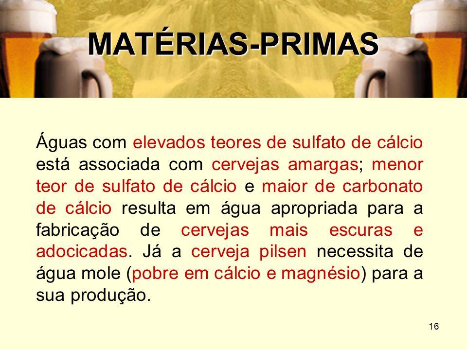 16 MATÉRIAS-PRIMAS Águas com elevados teores de sulfato de cálcio está associada com cervejas amargas; menor teor de sulfato de cálcio e maior de carb