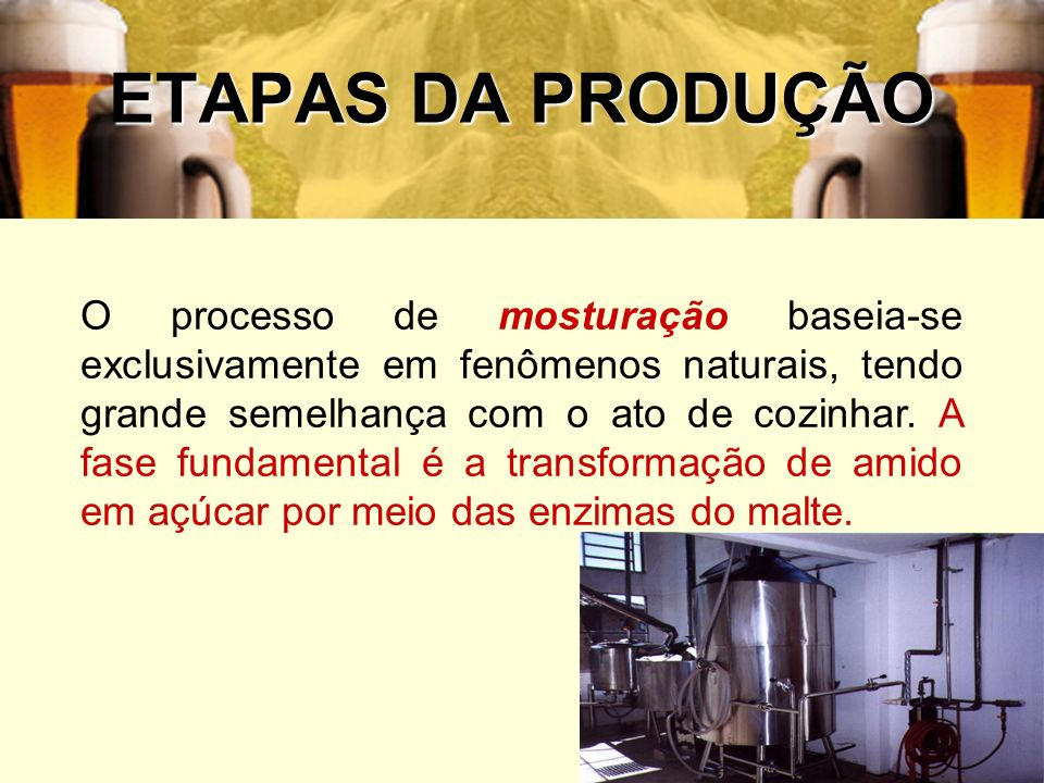 39 ETAPAS DA PRODUÇÃO O processo de mosturação baseia-se exclusivamente em fenômenos naturais, tendo grande semelhança com o ato de cozinhar. A fase f