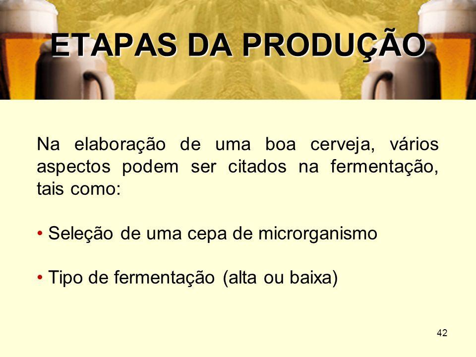42 ETAPAS DA PRODUÇÃO Na elaboração de uma boa cerveja, vários aspectos podem ser citados na fermentação, tais como: Seleção de uma cepa de microrgani