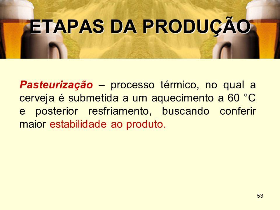53 ETAPAS DA PRODUÇÃO Pasteurização – processo térmico, no qual a cerveja é submetida a um aquecimento a 60 °C e posterior resfriamento, buscando conf