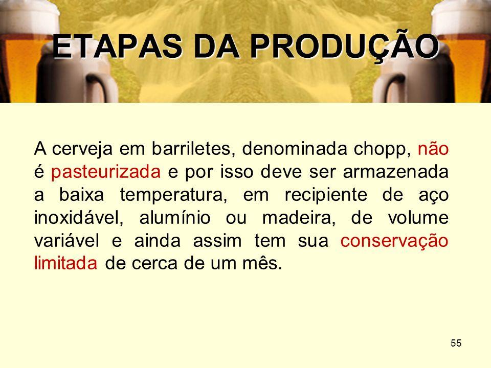 55 ETAPAS DA PRODUÇÃO A cerveja em barriletes, denominada chopp, não é pasteurizada e por isso deve ser armazenada a baixa temperatura, em recipiente