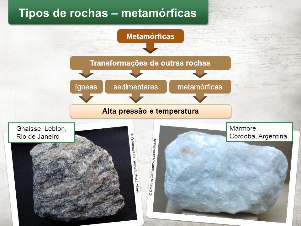 Metamórficas Alta pressão e temperatura © Creative Commons/Beatrice Murch Mármore. Córdoba, Argentina. Tipos de rochas – metamórficas Transformações d