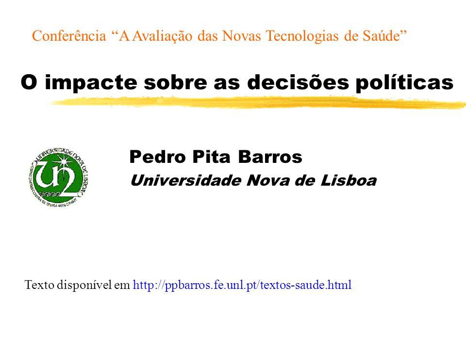 O impacte sobre as decisões políticas Pedro Pita Barros Universidade Nova de Lisboa Texto disponível em http://ppbarros.fe.unl.pt/textos-saude.html Conferência A Avaliação das Novas Tecnologias de Saúde