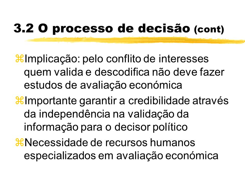 3.2 O processo de decisão (cont) zImplicação: pelo conflito de interesses quem valida e descodifica não deve fazer estudos de avaliação económica zImp