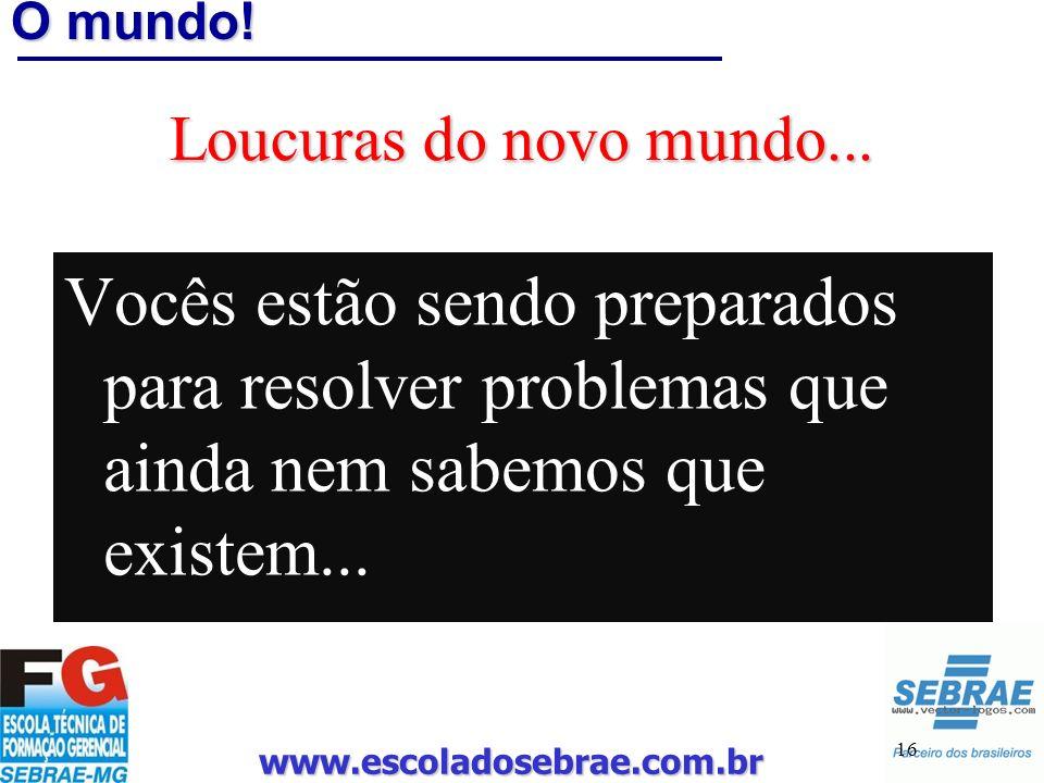 www.escoladosebrae.com.br 16 O mundo! Loucuras do novo mundo... Vocês estão sendo preparados para resolver problemas que ainda nem sabemos que existem