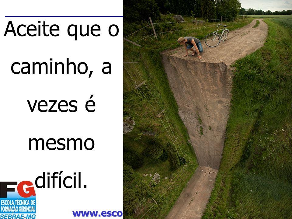 www.escoladosebrae.com.br 57 Aceite que o caminho, a vezes é mesmo difícil.