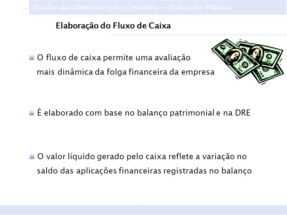 Elaboração do Fluxo de Caixa É elaborado com base no balanço patrimonial e na DRE O valor líquido gerado pelo caixa reflete a variação no saldo das ap