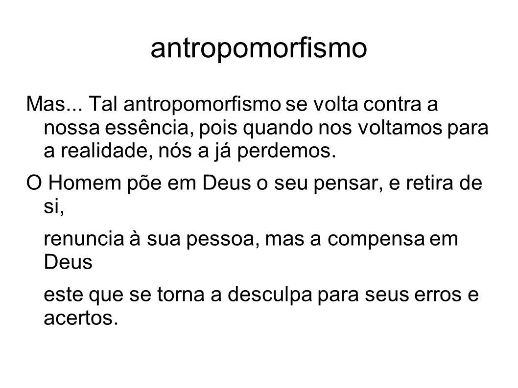 antropomorfismo Mas... Tal antropomorfismo se volta contra a nossa essência, pois quando nos voltamos para a realidade, nós a já perdemos. O Homem põe