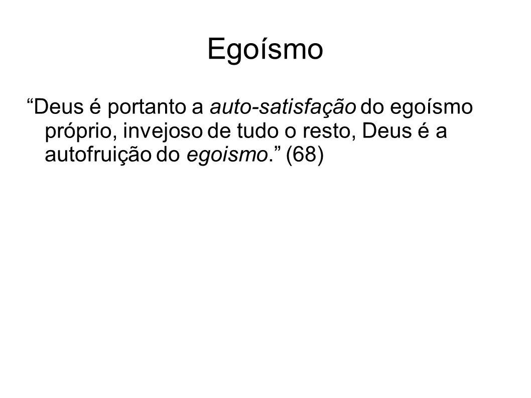 Egoísmo Deus é portanto a auto-satisfação do egoísmo próprio, invejoso de tudo o resto, Deus é a autofruição do egoismo. (68)