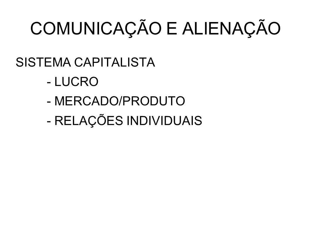 COMUNICAÇÃO E ALIENAÇÃO SISTEMA CAPITALISTA - LUCRO - MERCADO/PRODUTO - RELAÇÕES INDIVIDUAIS