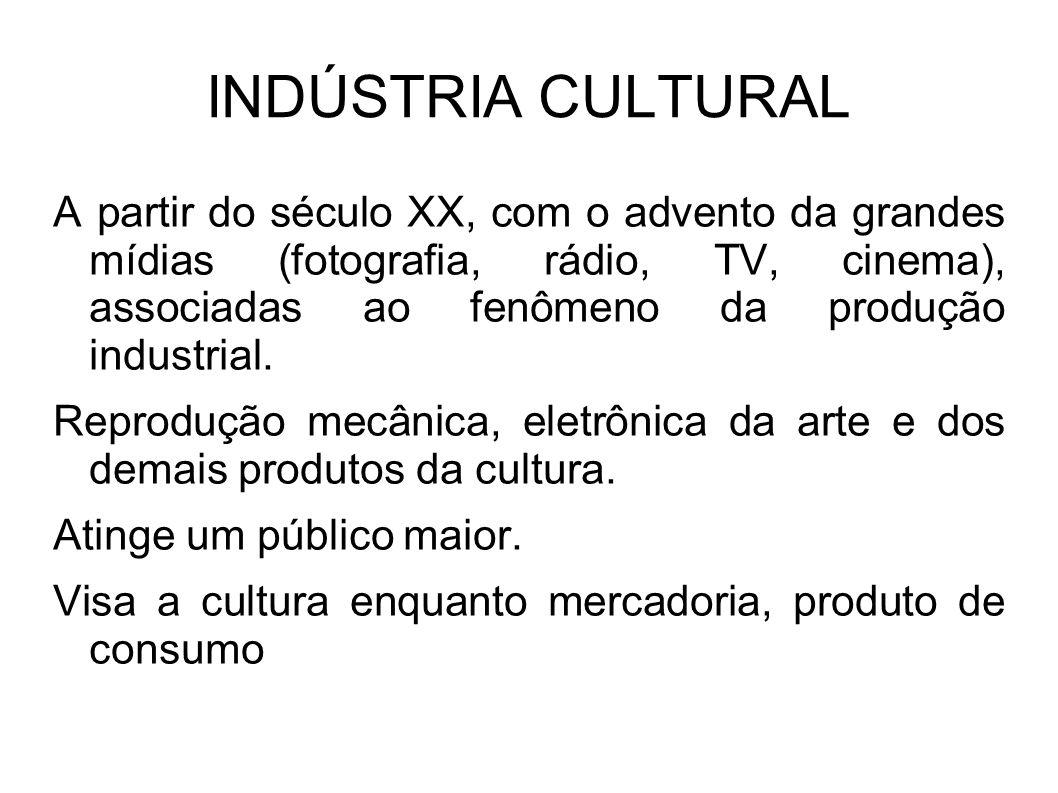 INDÚSTRIA CULTURAL A partir do século XX, com o advento da grandes mídias (fotografia, rádio, TV, cinema), associadas ao fenômeno da produção industri