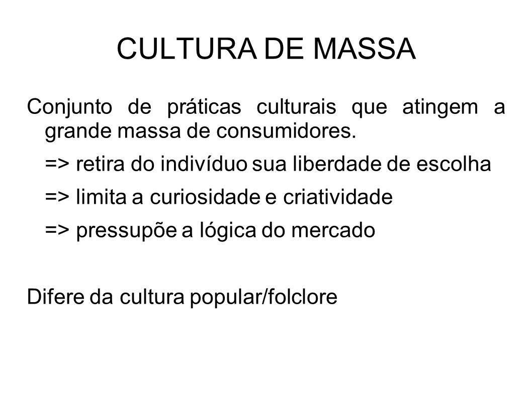 CULTURA DE MASSA Conjunto de práticas culturais que atingem a grande massa de consumidores. => retira do indivíduo sua liberdade de escolha => limita