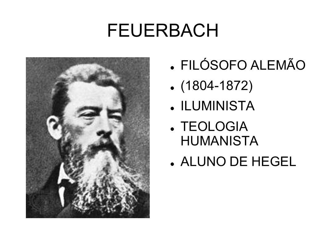 FEUERBACH FILÓSOFO ALEMÃO (1804-1872) ILUMINISTA TEOLOGIA HUMANISTA ALUNO DE HEGEL