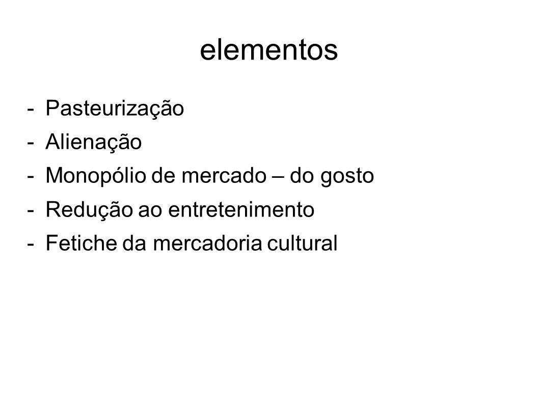 elementos -Pasteurização -Alienação -Monopólio de mercado – do gosto -Redução ao entretenimento -Fetiche da mercadoria cultural