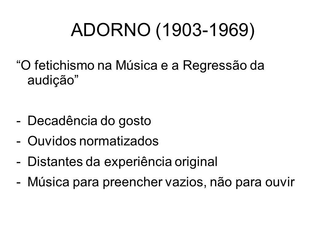 ADORNO (1903-1969) O fetichismo na Música e a Regressão da audição -Decadência do gosto -Ouvidos normatizados -Distantes da experiência original -Músi