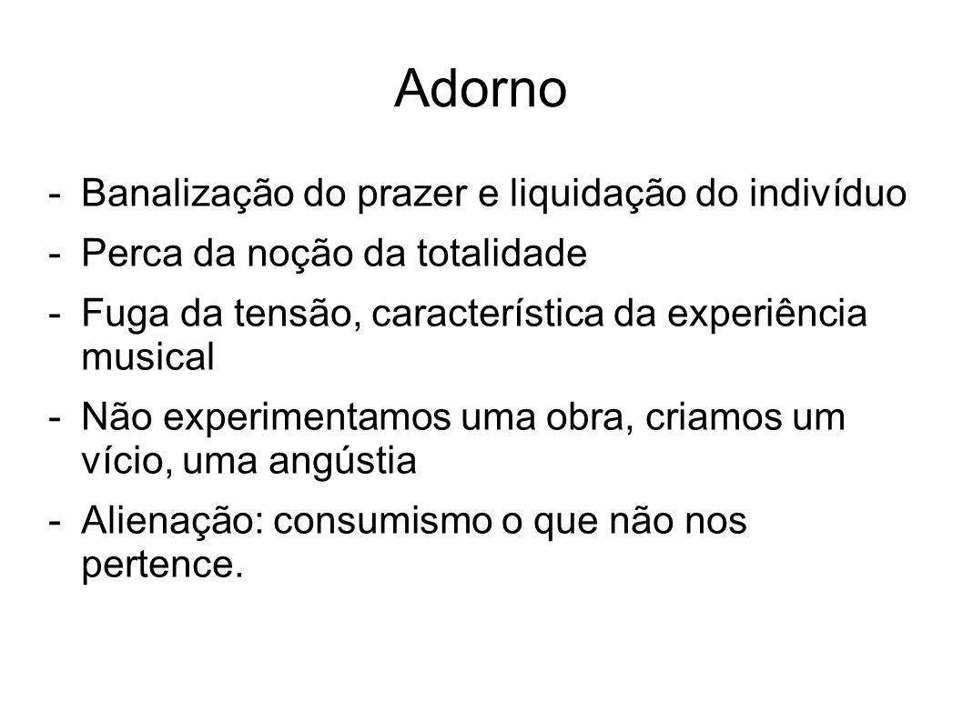 Adorno -Banalização do prazer e liquidação do indivíduo -Perca da noção da totalidade -Fuga da tensão, característica da experiência musical -Não expe