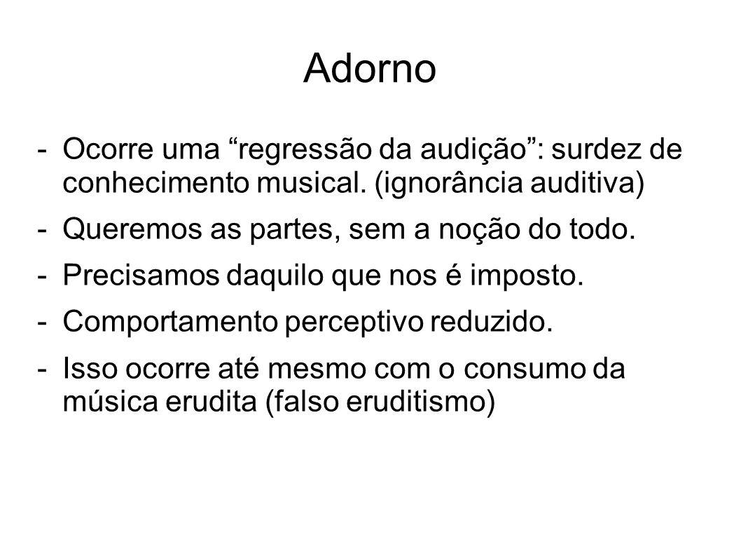 Adorno -Ocorre uma regressão da audição: surdez de conhecimento musical. (ignorância auditiva) -Queremos as partes, sem a noção do todo. -Precisamos d