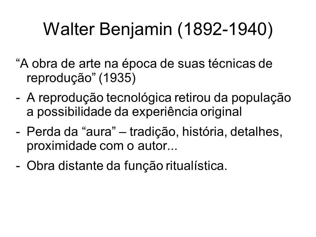 Walter Benjamin (1892-1940) A obra de arte na época de suas técnicas de reprodução (1935) -A reprodução tecnológica retirou da população a possibilida