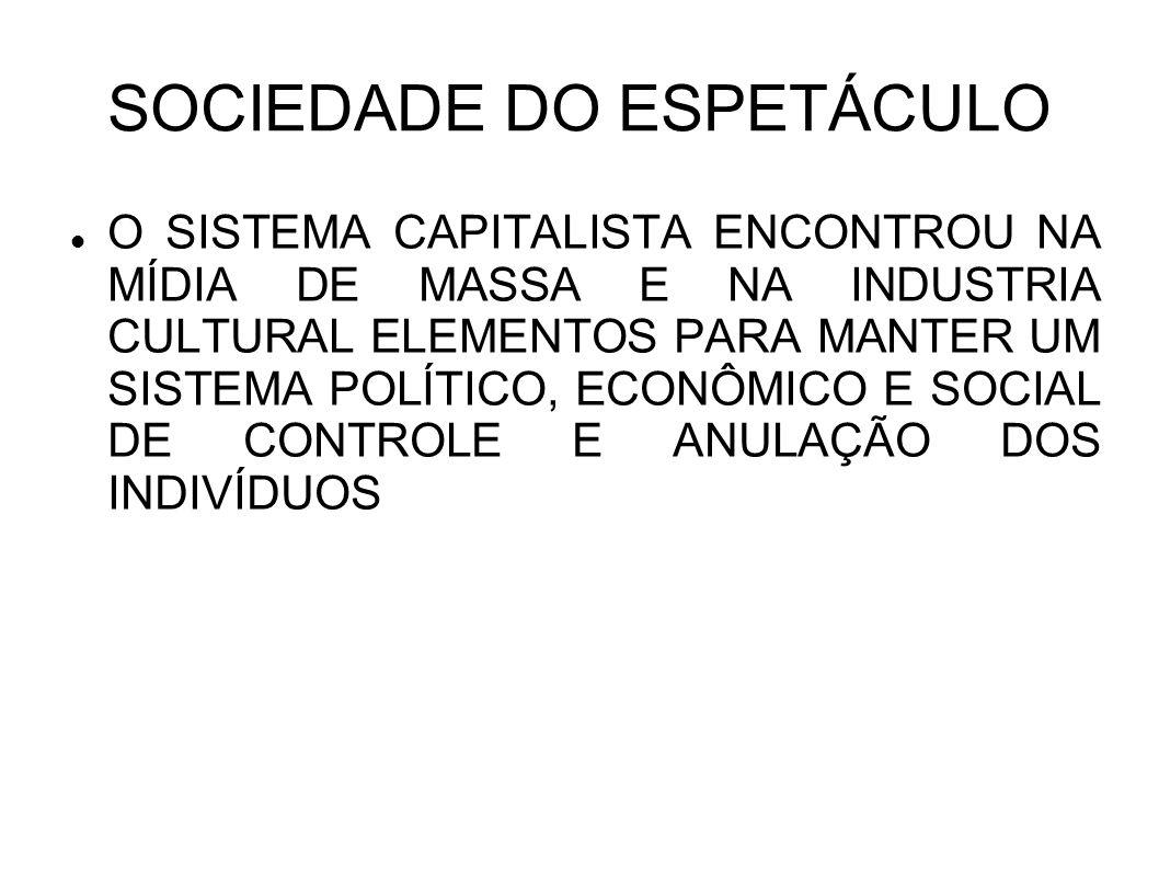 SOCIEDADE DO ESPETÁCULO O SISTEMA CAPITALISTA ENCONTROU NA MÍDIA DE MASSA E NA INDUSTRIA CULTURAL ELEMENTOS PARA MANTER UM SISTEMA POLÍTICO, ECONÔMICO