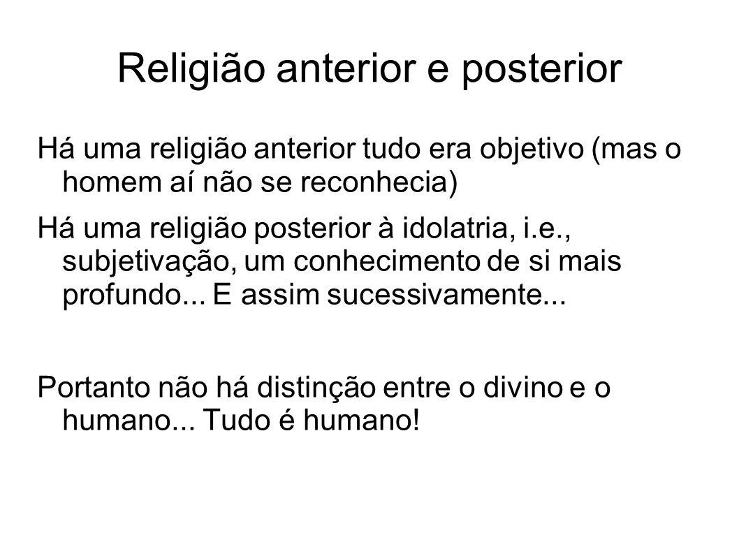 Religião anterior e posterior Há uma religião anterior tudo era objetivo (mas o homem aí não se reconhecia) Há uma religião posterior à idolatria, i.e