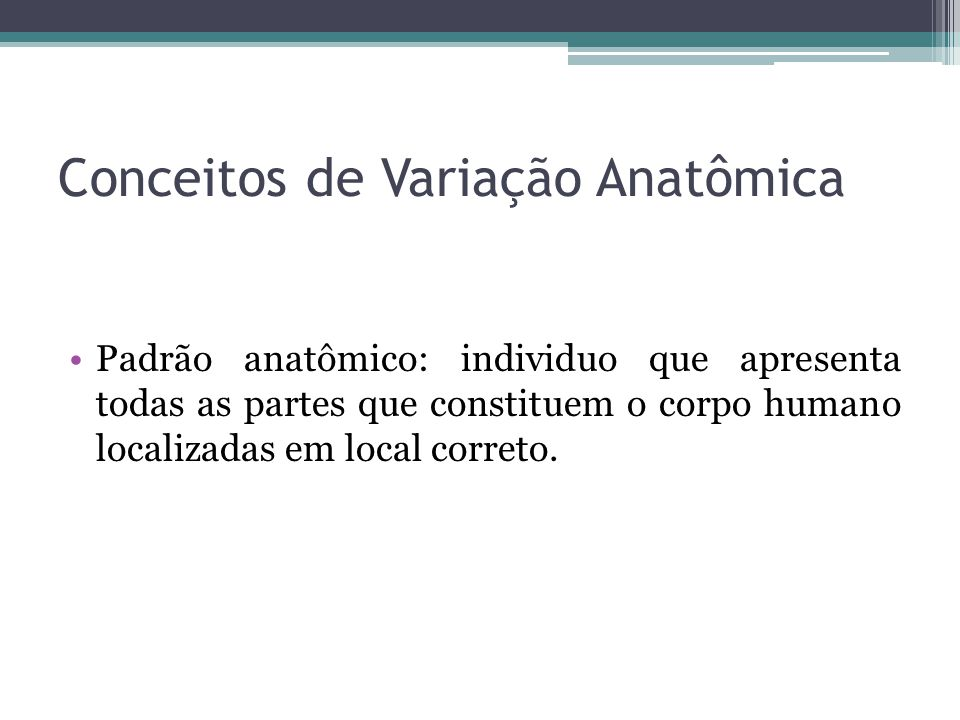 Conceitos de Variação Anatômica Padrão anatômico: individuo que apresenta todas as partes que constituem o corpo humano localizadas em local correto.
