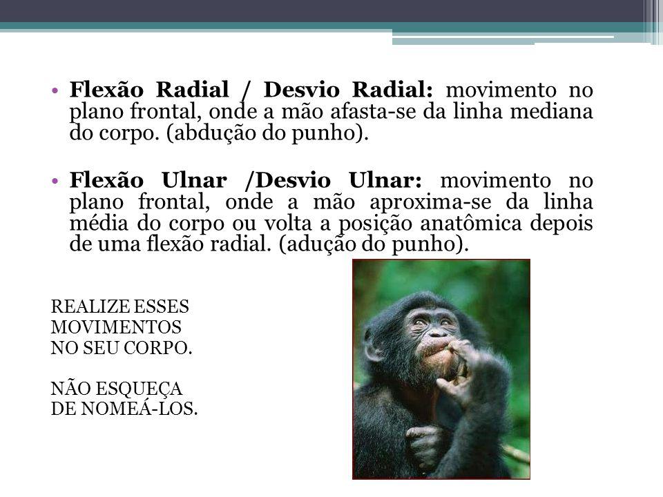 Flexão Radial / Desvio Radial: movimento no plano frontal, onde a mão afasta-se da linha mediana do corpo. (abdução do punho). Flexão Ulnar /Desvio Ul