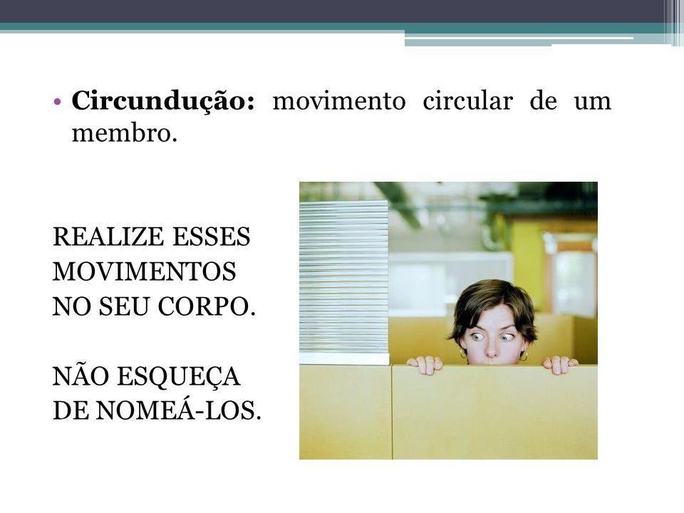 Circundução: movimento circular de um membro. REALIZE ESSES MOVIMENTOS NO SEU CORPO. NÃO ESQUEÇA DE NOMEÁ-LOS.