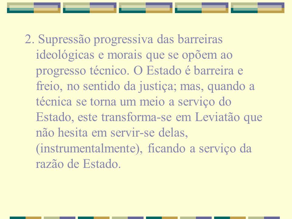 2. Supressão progressiva das barreiras ideológicas e morais que se opõem ao progresso técnico. O Estado é barreira e freio, no sentido da justiça; mas