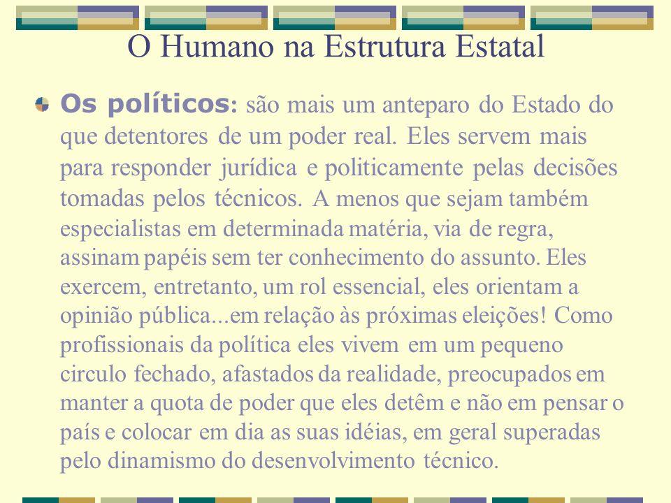 O Humano na Estrutura Estatal Os políticos : são mais um anteparo do Estado do que detentores de um poder real. Eles servem mais para responder jurídi
