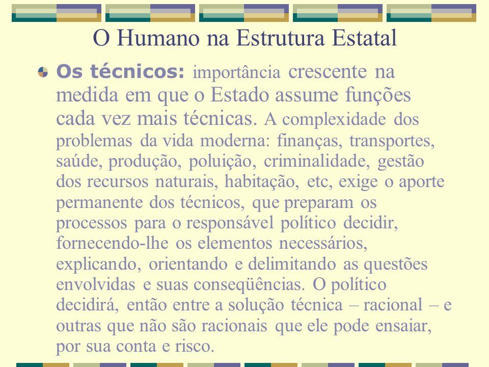 O Humano na Estrutura Estatal Os técnicos: importância crescente na medida em que o Estado assume funções cada vez mais técnicas. A complexidade dos p
