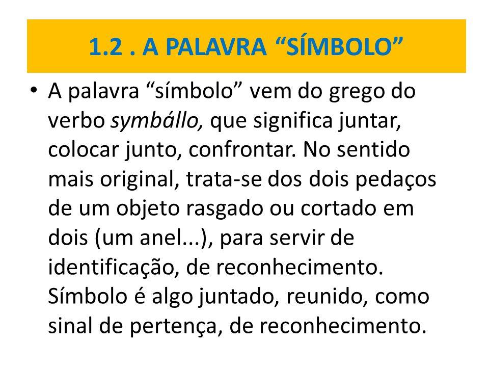 1.2. A PALAVRA SÍMBOLO A palavra símbolo vem do grego do verbo symbállo, que significa juntar, colocar junto, confrontar. No sentido mais original, tr