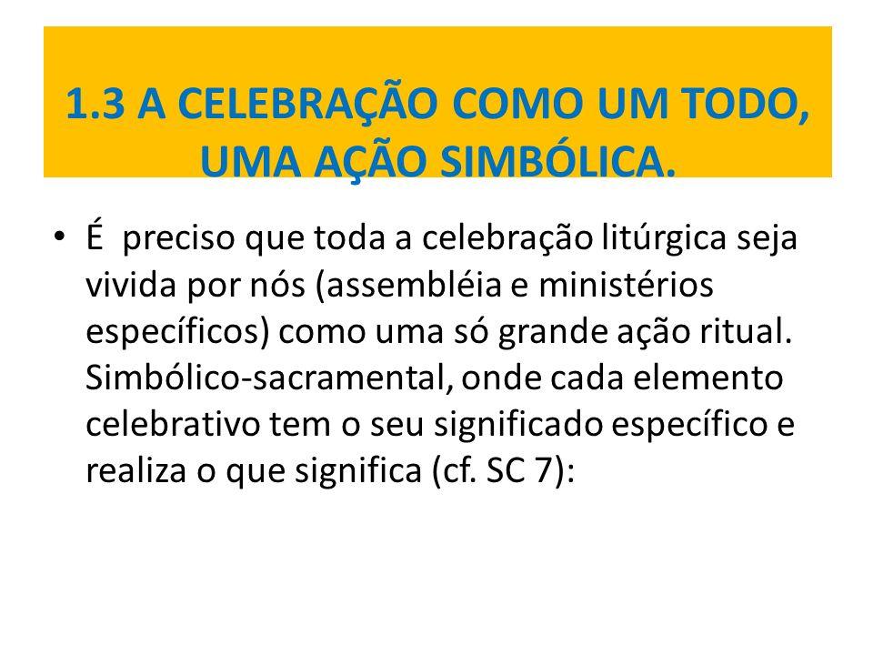 1.3 A CELEBRAÇÃO COMO UM TODO, UMA AÇÃO SIMBÓLICA. É preciso que toda a celebração litúrgica seja vivida por nós (assembléia e ministérios específicos