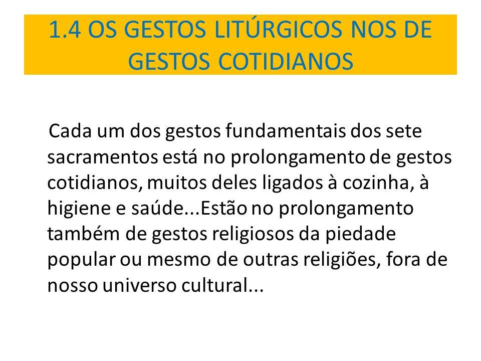 1.4 OS GESTOS LITÚRGICOS NOS DE GESTOS COTIDIANOS Cada um dos gestos fundamentais dos sete sacramentos está no prolongamento de gestos cotidianos, mui