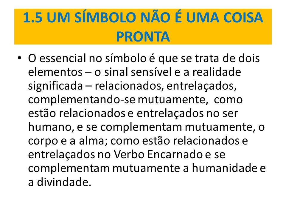 1.5 UM SÍMBOLO NÃO É UMA COISA PRONTA O essencial no símbolo é que se trata de dois elementos – o sinal sensível e a realidade significada – relaciona