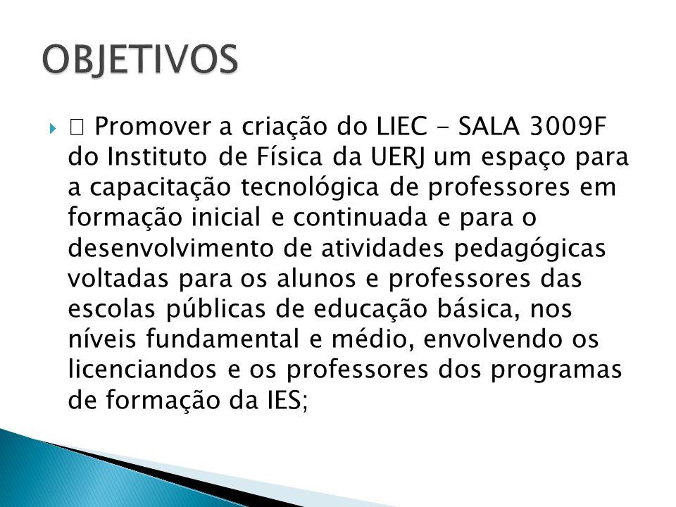 Promover a criação do LIEC - SALA 3009F do Instituto de Física da UERJ um espaço para a capacitação tecnológica de professores em formação inicial e c