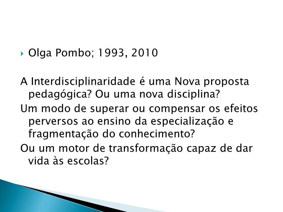 Olga Pombo; 1993, 2010 A Interdisciplinaridade é uma Nova proposta pedagógica? Ou uma nova disciplina? Um modo de superar ou compensar os efeitos perv