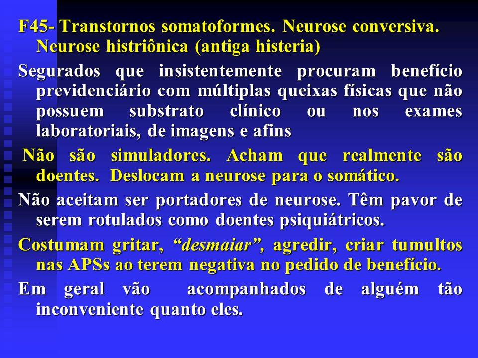 F45- Transtornos somatoformes. Neurose conversiva. Neurose histriônica (antiga histeria) Segurados que insistentemente procuram benefício previdenciár