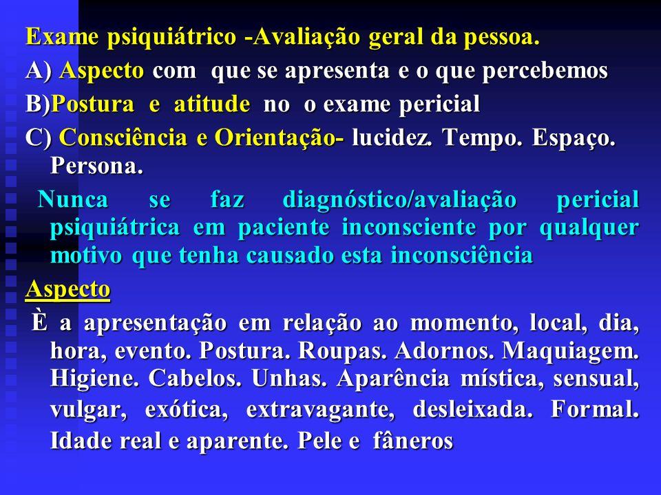 Exame psiquiátrico -Avaliação geral da pessoa. A) Aspecto com que se apresenta e o que percebemos B)Postura e atitude no o exame pericial C) Consciênc
