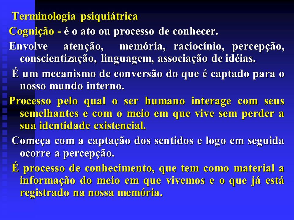 Terminologia psiquiátrica Terminologia psiquiátrica Cognição - é o ato ou processo de conhecer. Envolve atenção, memória, raciocínio, percepção, consc