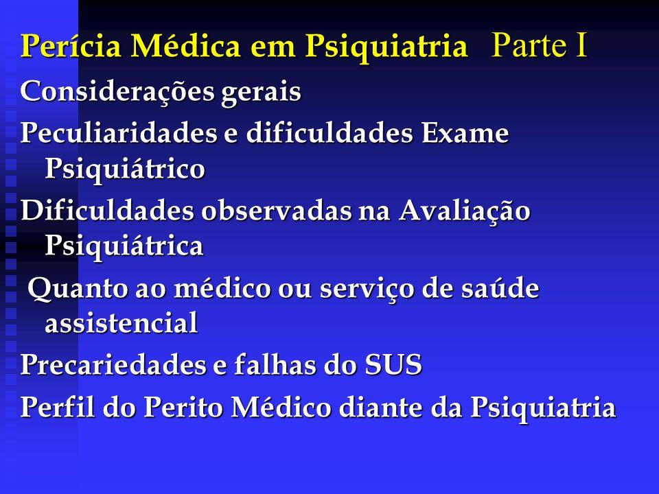 Perícia Médica em Psiquiatria Parte I Considerações gerais Peculiaridades e dificuldades Exame Psiquiátrico Dificuldades observadas na Avaliação Psiqu