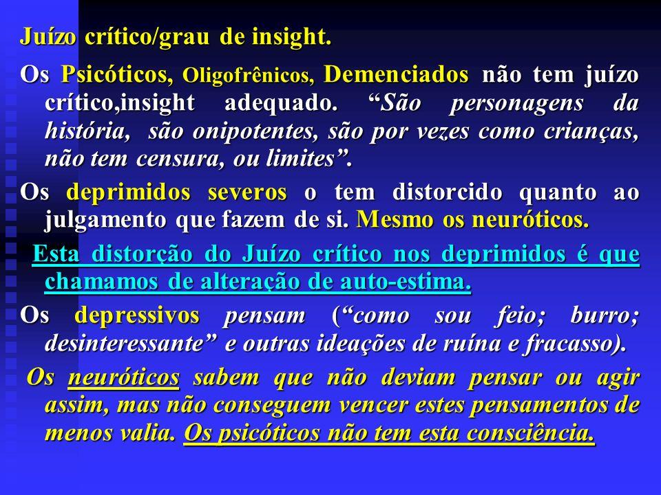 Juízo crítico/grau de insight. Os Psicóticos, Oligofrênicos, Demenciados não tem juízo crítico,insight adequado. São personagens da história, são onip