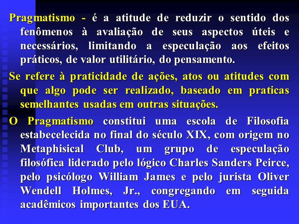 Pragmatismo - é a atitude de reduzir o sentido dos fenômenos à avaliação de seus aspectos úteis e necessários, limitando a especulação aos efeitos prá