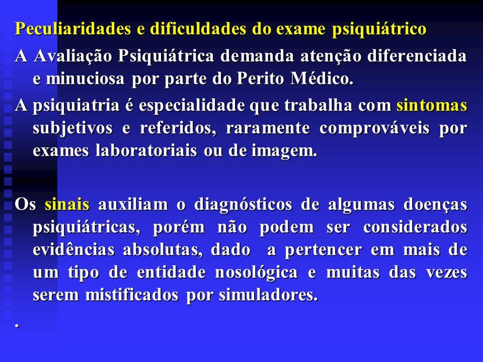 Peculiaridades e dificuldades do exame psiquiátrico A Avaliação Psiquiátrica demanda atenção diferenciada e minuciosa por parte do Perito Médico. A ps