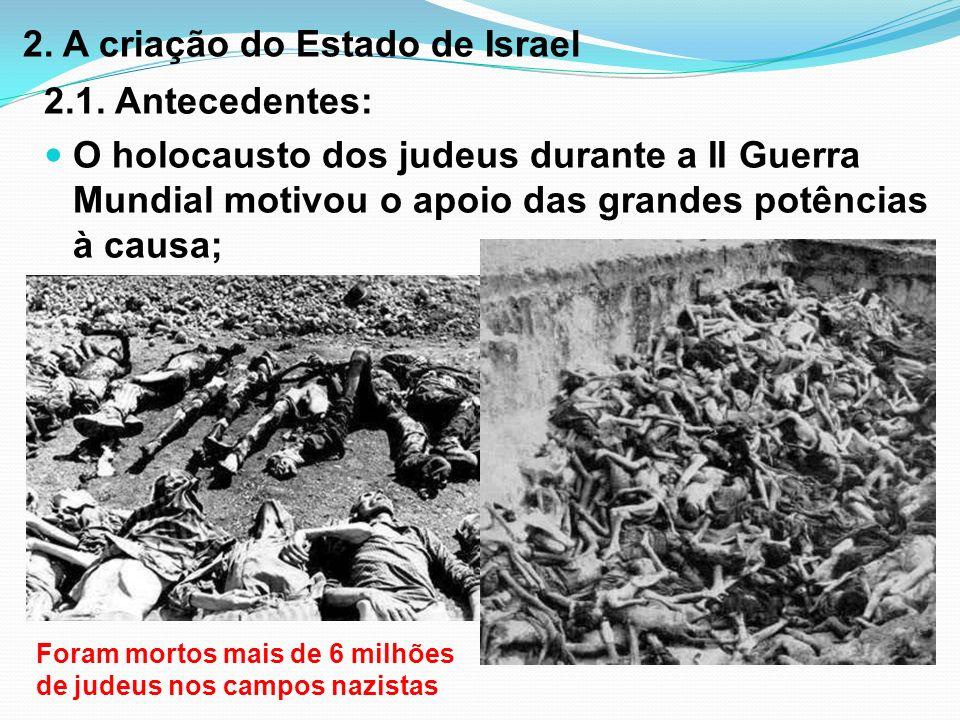 2. A criação do Estado de Israel 2.1. Antecedentes: O holocausto dos judeus durante a II Guerra Mundial motivou o apoio das grandes potências à causa;