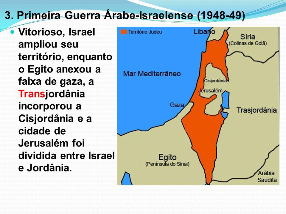 3. Primeira Guerra Árabe-Israelense (1948-49) Vitorioso, Israel ampliou seu território, enquanto o Egito anexou a faixa de gaza, a Transjordânia incor